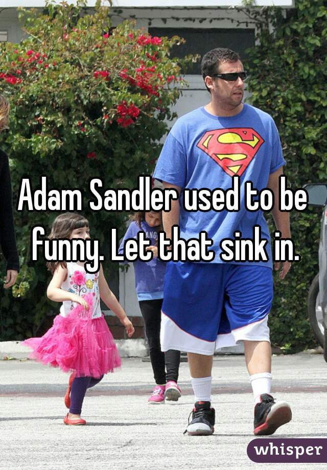 Adam Sandler used to be funny. Let that sink in.