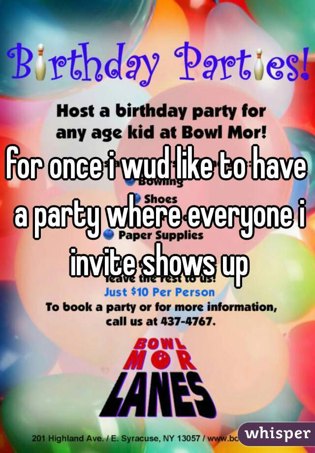 for once i wud like to have a party where everyone i invite shows up
