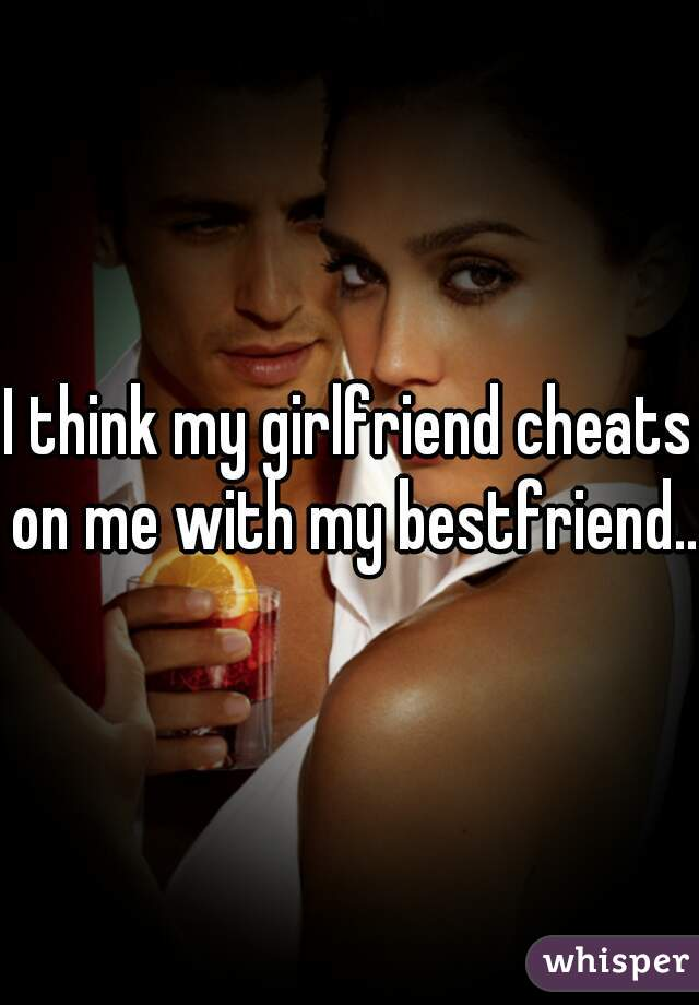 I think my girlfriend cheats on me with my bestfriend..