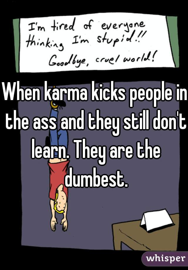 When karma kicks people in the ass and they still don't learn. They are the dumbest.