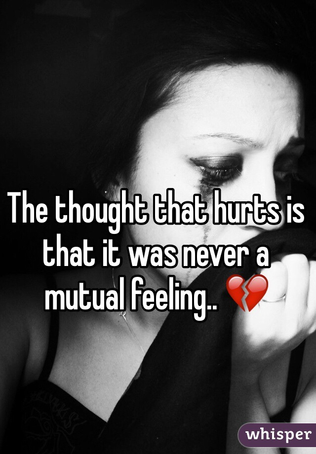 The thought that hurts is that it was never a mutual feeling.. 💔