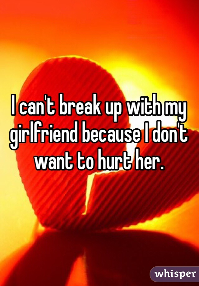 I can't break up with my girlfriend because I don't want to hurt her.