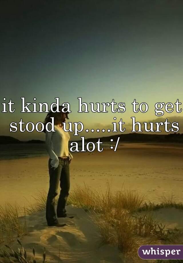 it kinda hurts to get stood up.....it hurts alot :/