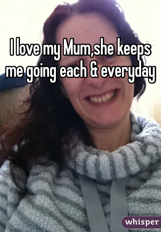 I love my Mum,she keeps me going each & everyday