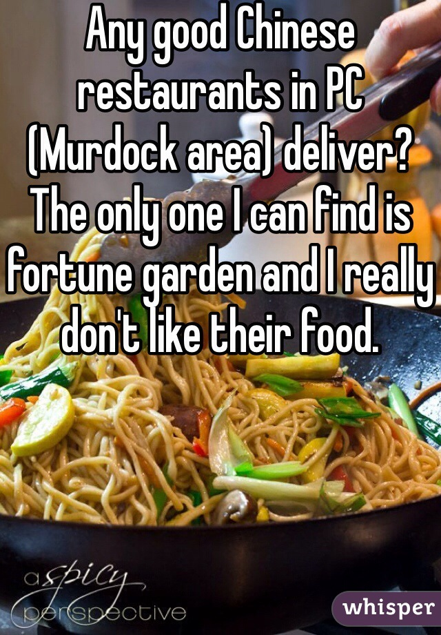 Any good Chinese restaurants in PC (Murdock area) deliver? The only one I can find is fortune garden and I really don't like their food.