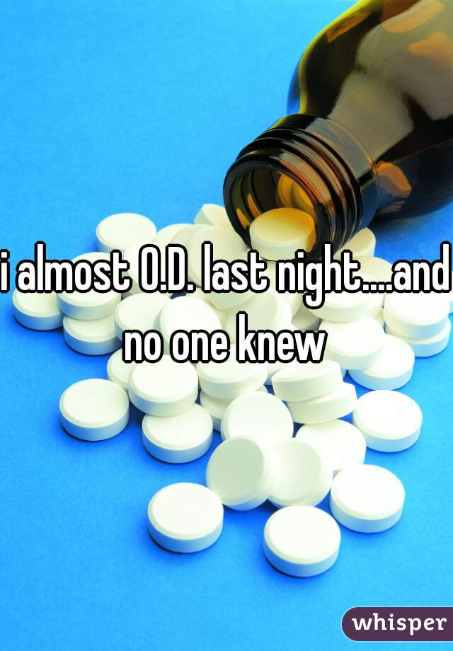 i almost O.D. last night....and no one knew