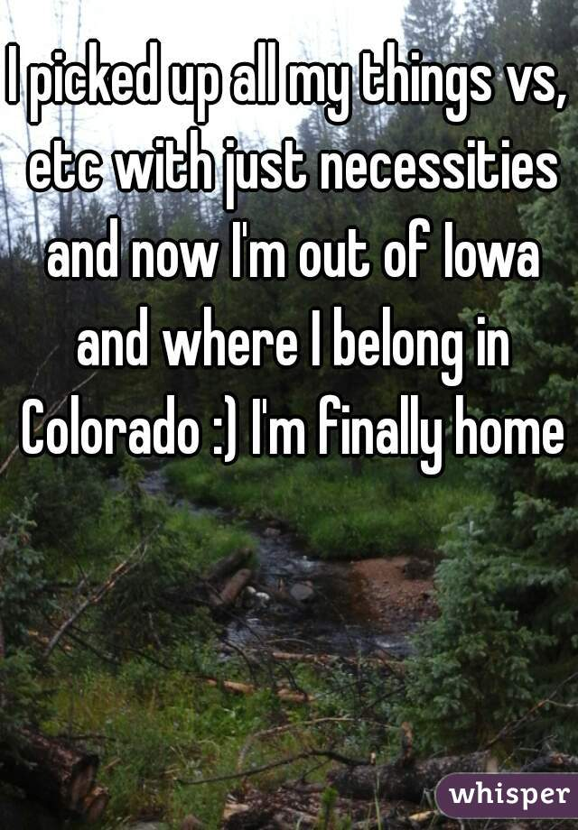 I picked up all my things vs, etc with just necessities and now I'm out of Iowa and where I belong in Colorado :) I'm finally home