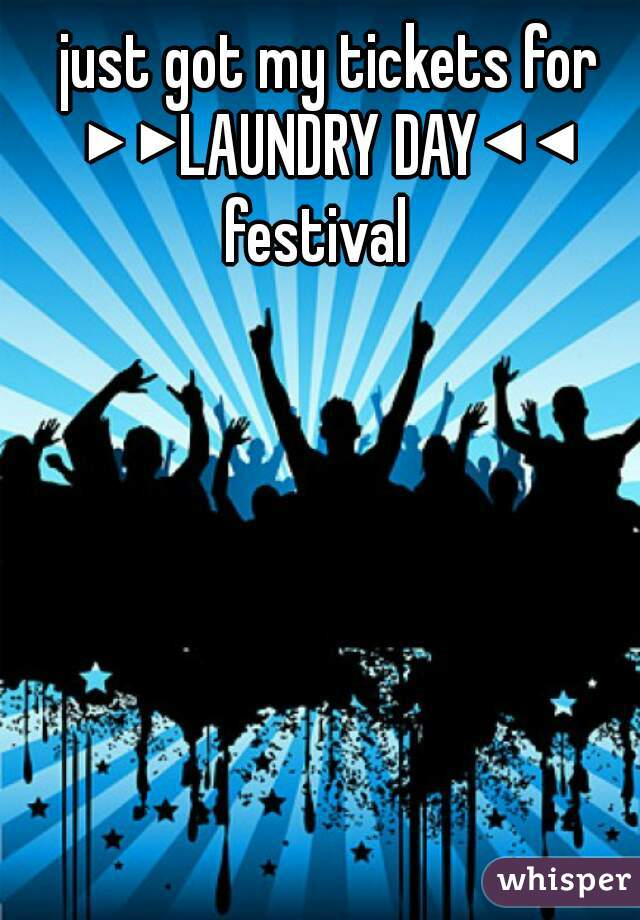 just got my tickets for ▶▶LAUNDRY DAY◀◀ festival