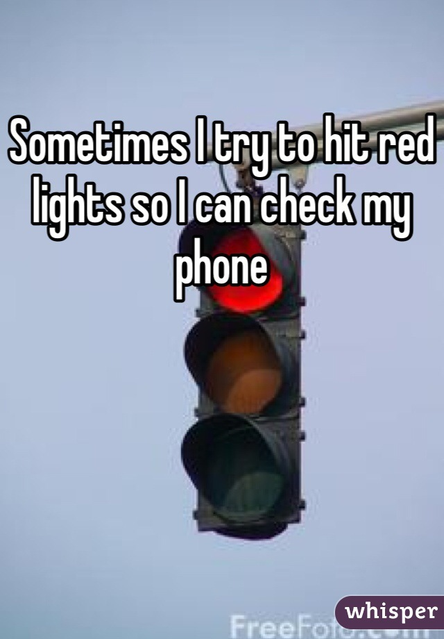 Sometimes I try to hit red lights so I can check my phone