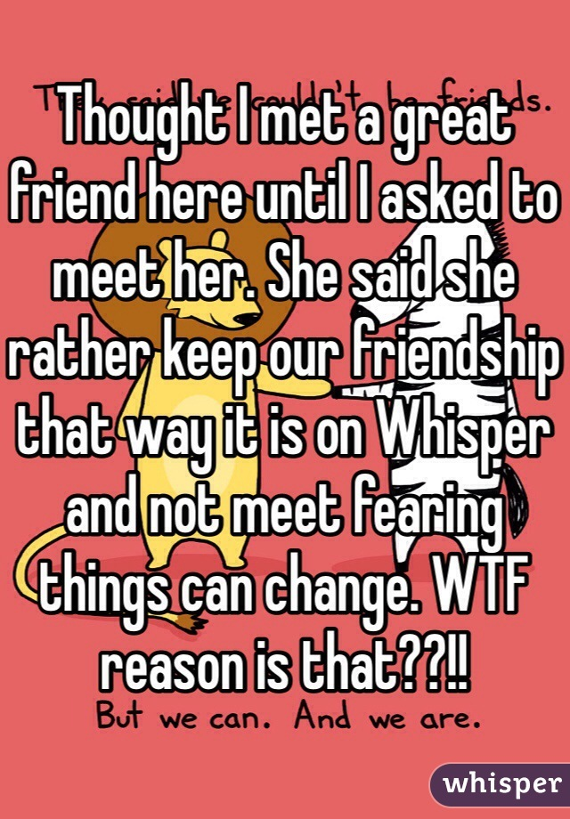 Thought I met a great friend here until I asked to meet her. She said she rather keep our friendship that way it is on Whisper and not meet fearing things can change. WTF reason is that??!!
