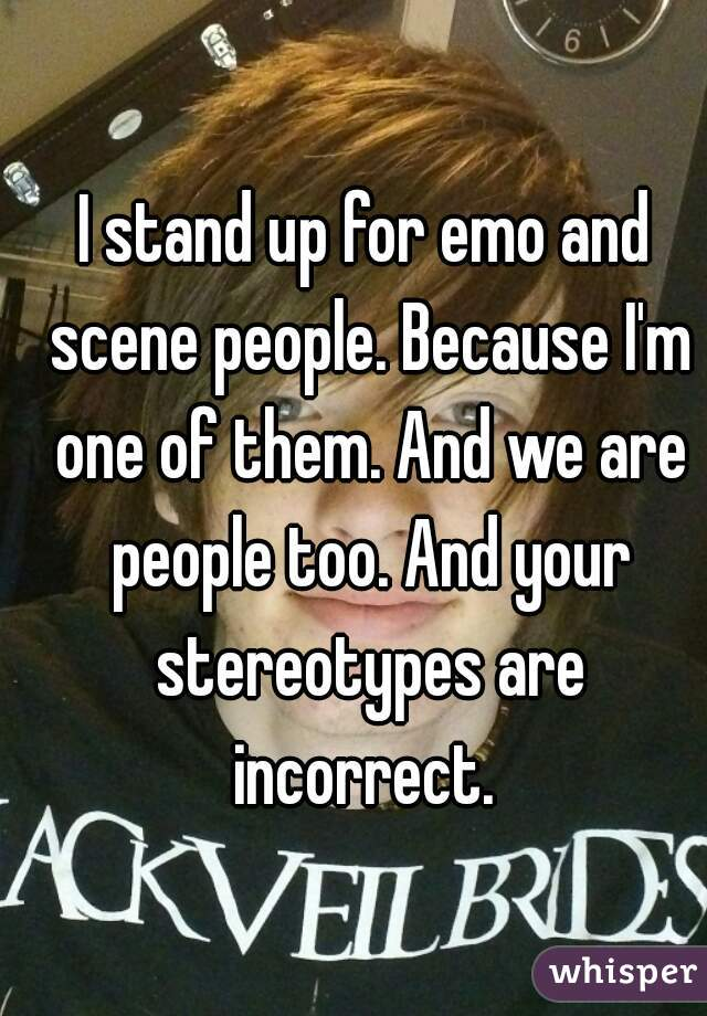 I stand up for emo and scene people. Because I'm one of them. And we are people too. And your stereotypes are incorrect.