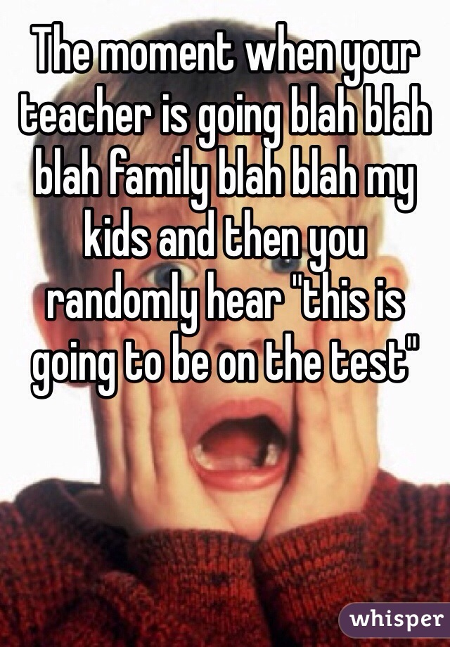 """The moment when your teacher is going blah blah blah family blah blah my kids and then you randomly hear """"this is going to be on the test"""""""