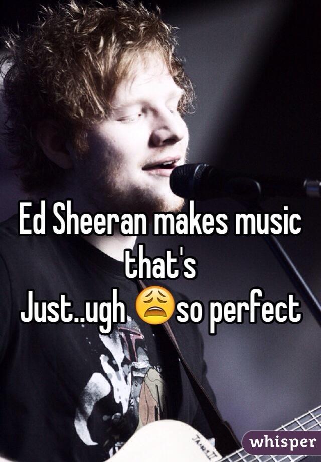 Ed Sheeran makes music that's Just..ugh 😩so perfect