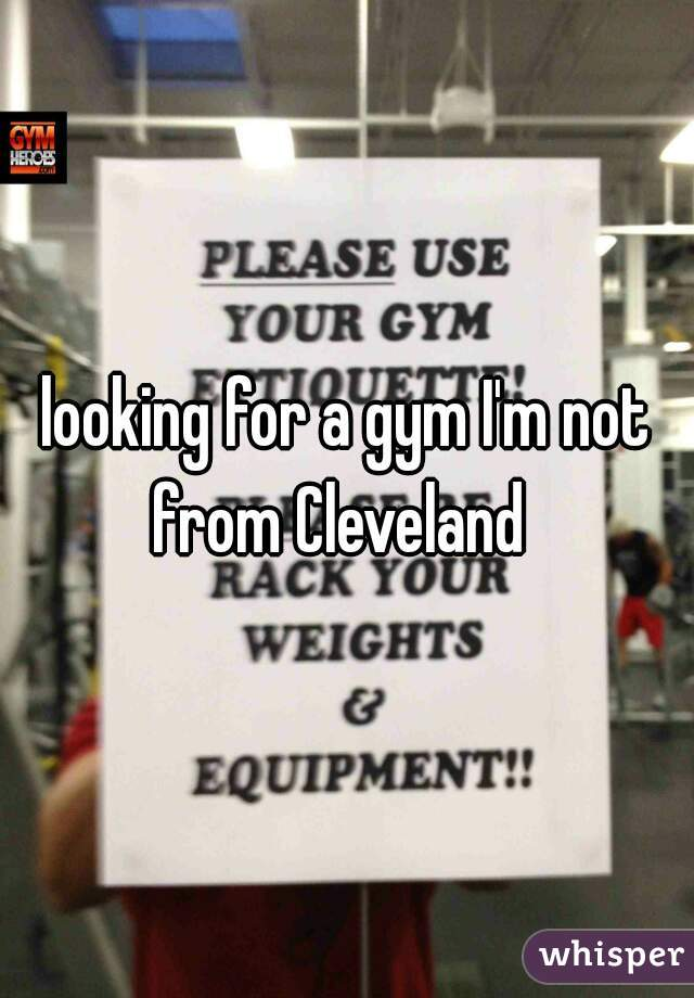 looking for a gym I'm not from Cleveland