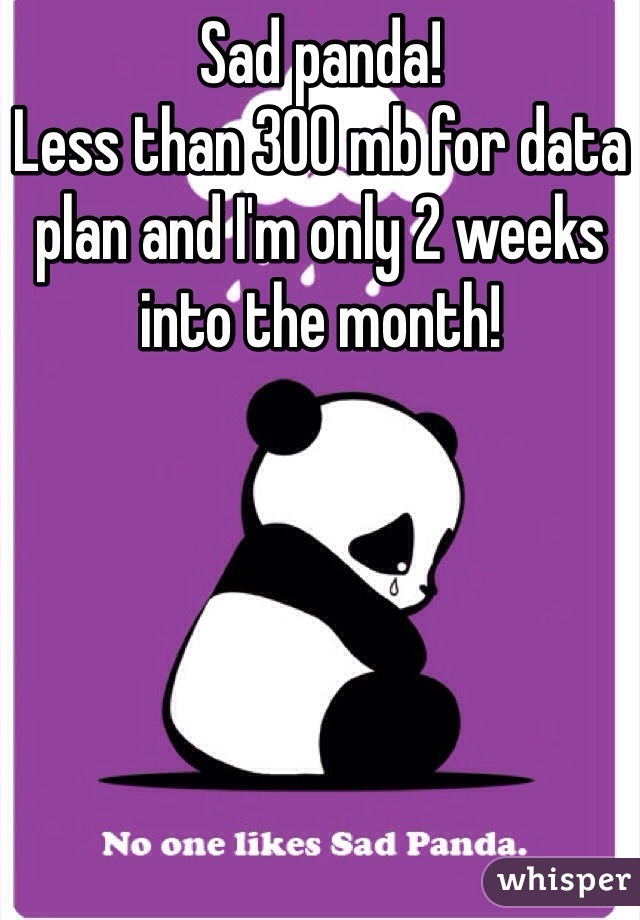 Sad panda!  Less than 300 mb for data plan and I'm only 2 weeks into the month!