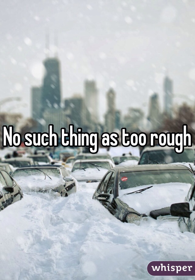 No such thing as too rough