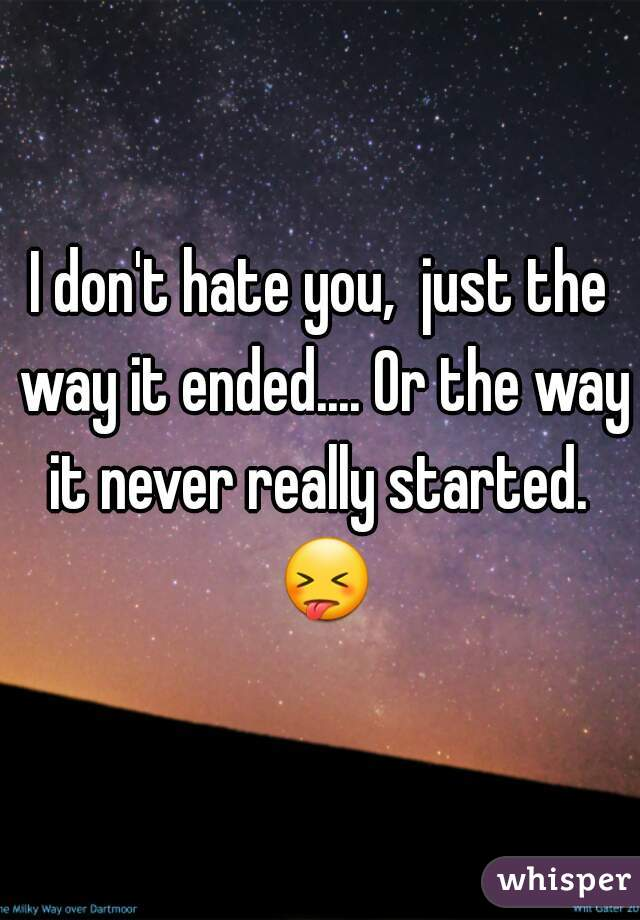 I don't hate you,  just the way it ended.... Or the way it never really started.  😝