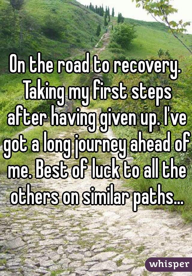 On the road to recovery. Taking my first steps after having given up. I've got a long journey ahead of me. Best of luck to all the others on similar paths...