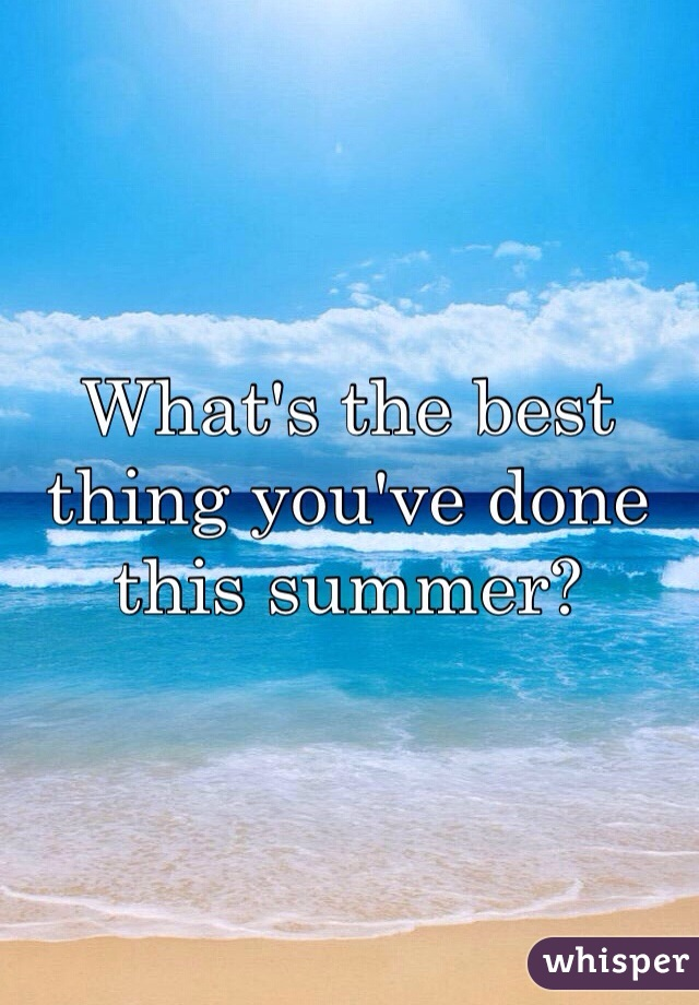 What's the best thing you've done this summer?