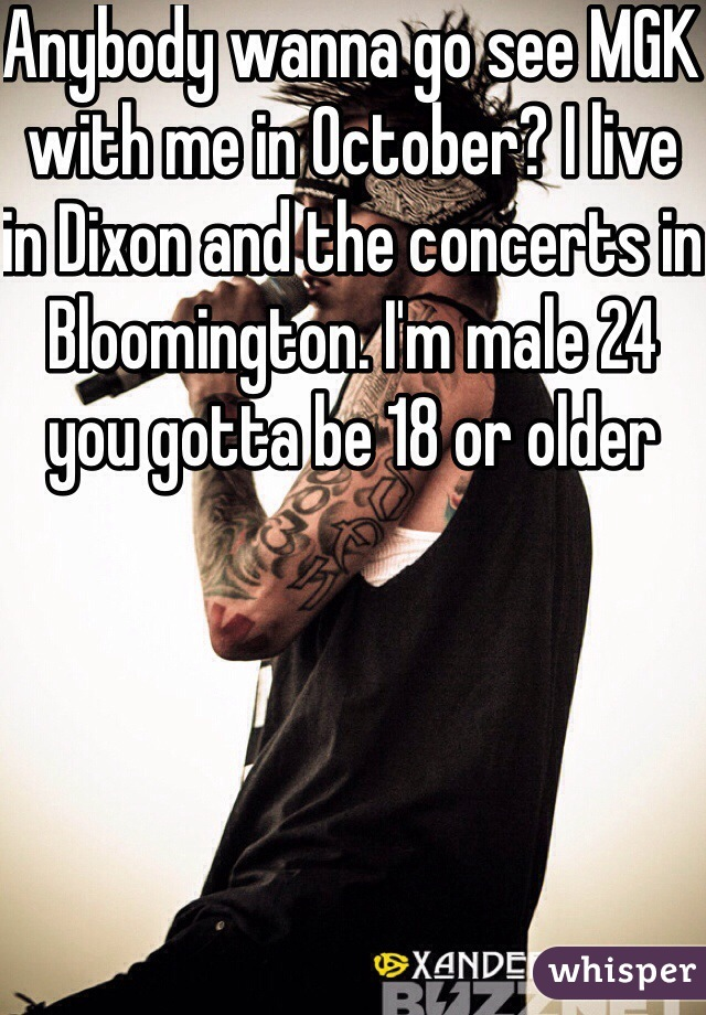 Anybody wanna go see MGK with me in October? I live in Dixon and the concerts in Bloomington. I'm male 24 you gotta be 18 or older