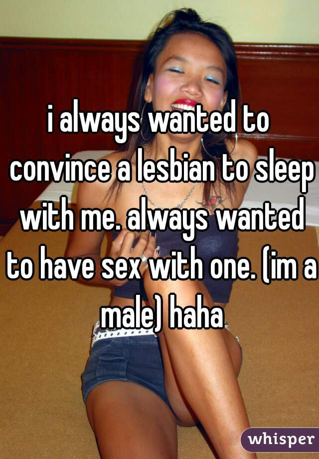i always wanted to convince a lesbian to sleep with me. always wanted to have sex with one. (im a male) haha