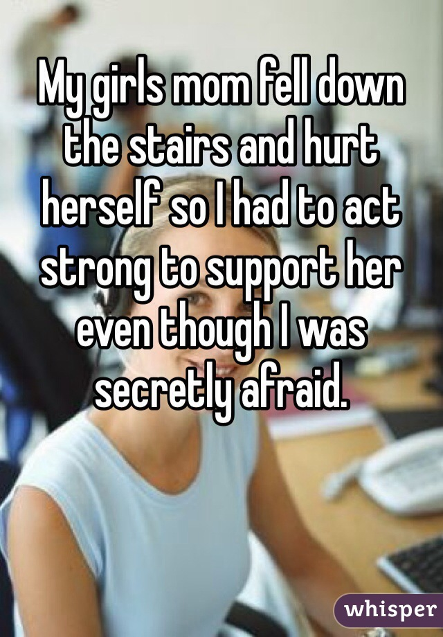 My girls mom fell down the stairs and hurt herself so I had to act strong to support her even though I was secretly afraid.
