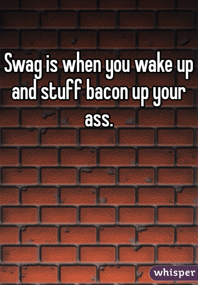 Swag is when you wake up and stuff bacon up your ass.