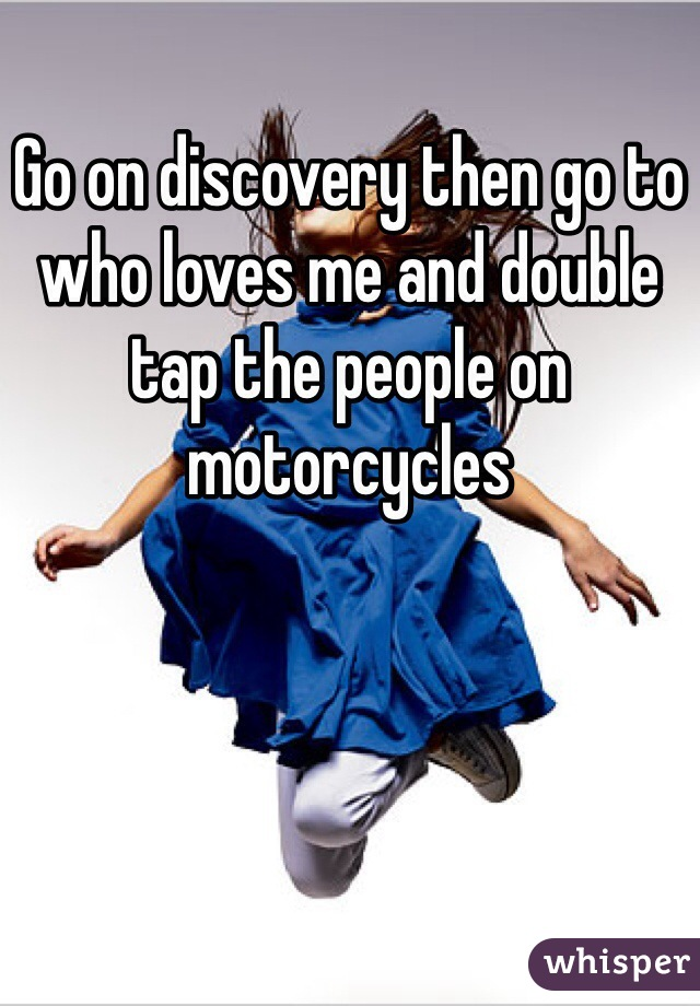 Go on discovery then go to who loves me and double tap the people on motorcycles