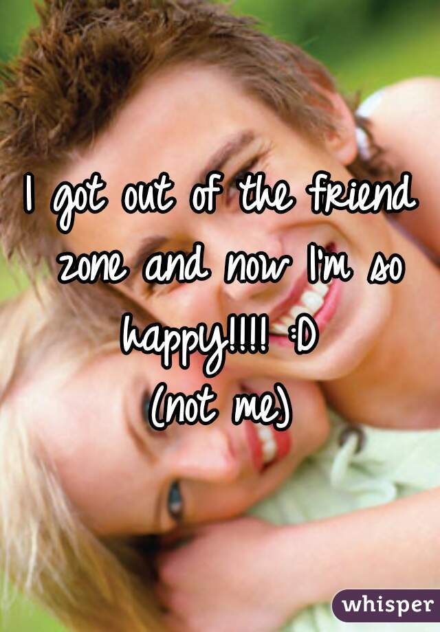 I got out of the friend zone and now I'm so happy!!!! :D  (not me)