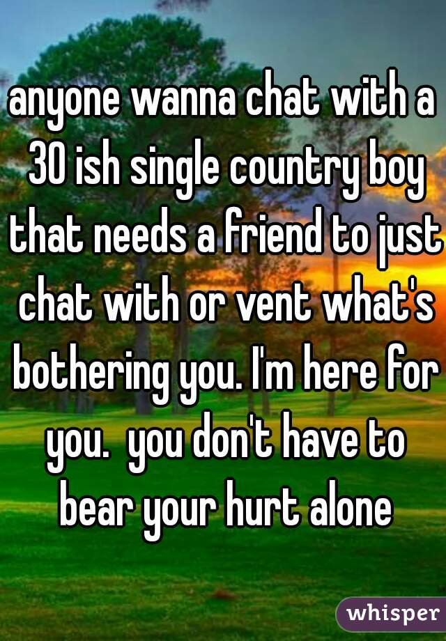 anyone wanna chat with a 30 ish single country boy that needs a friend to just chat with or vent what's bothering you. I'm here for you.  you don't have to bear your hurt alone