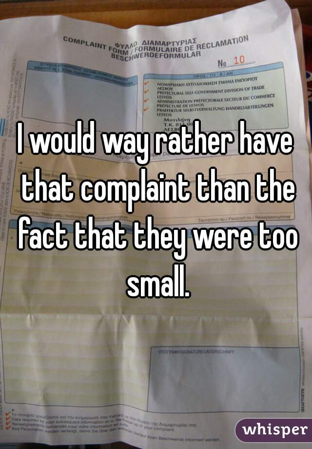 I would way rather have that complaint than the fact that they were too small.