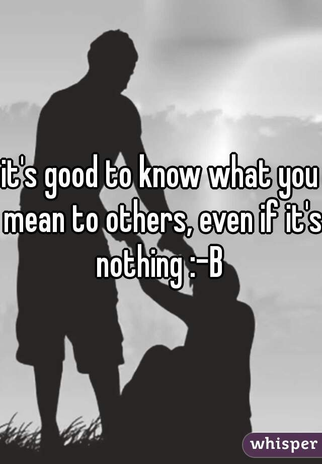 it's good to know what you mean to others, even if it's nothing :-B