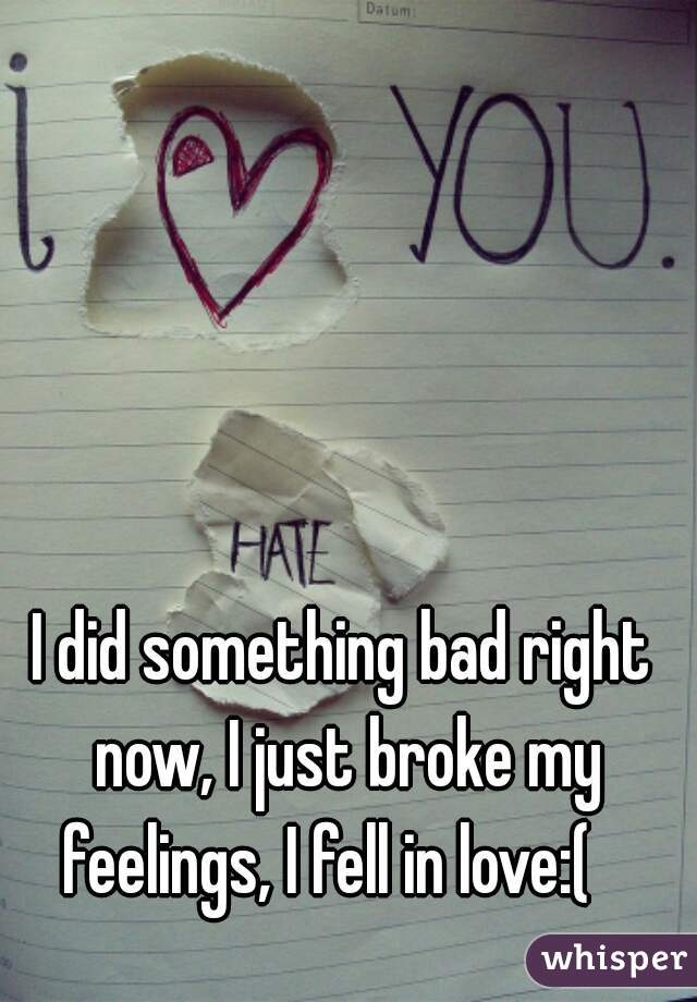 I did something bad right now, I just broke my feelings, I fell in love:(