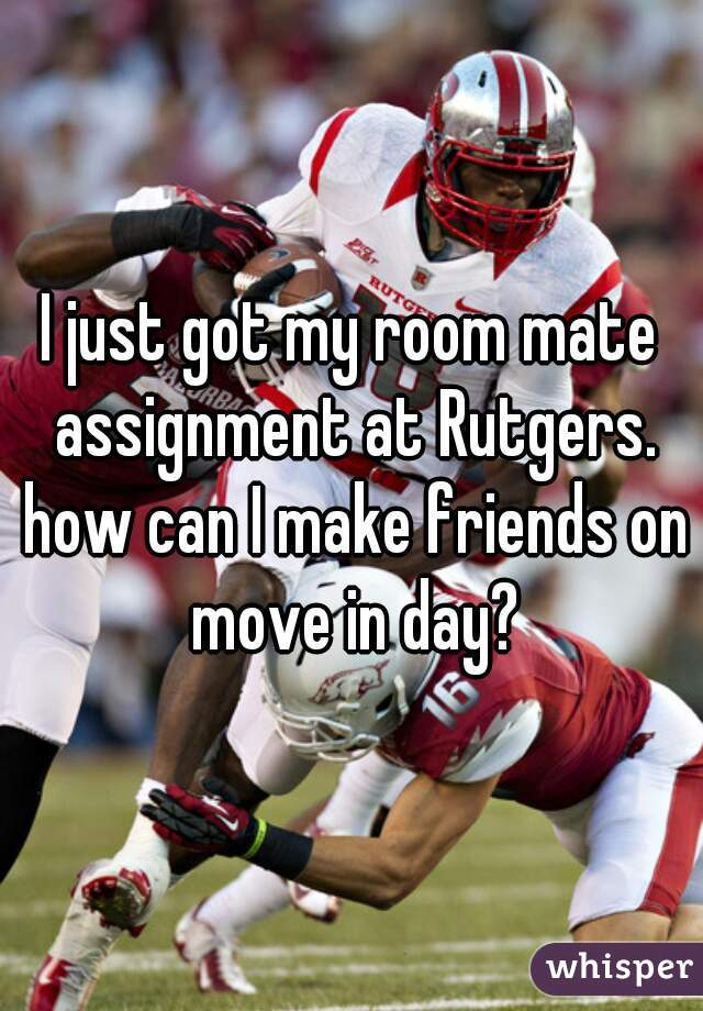 I just got my room mate assignment at Rutgers. how can I make friends on move in day?