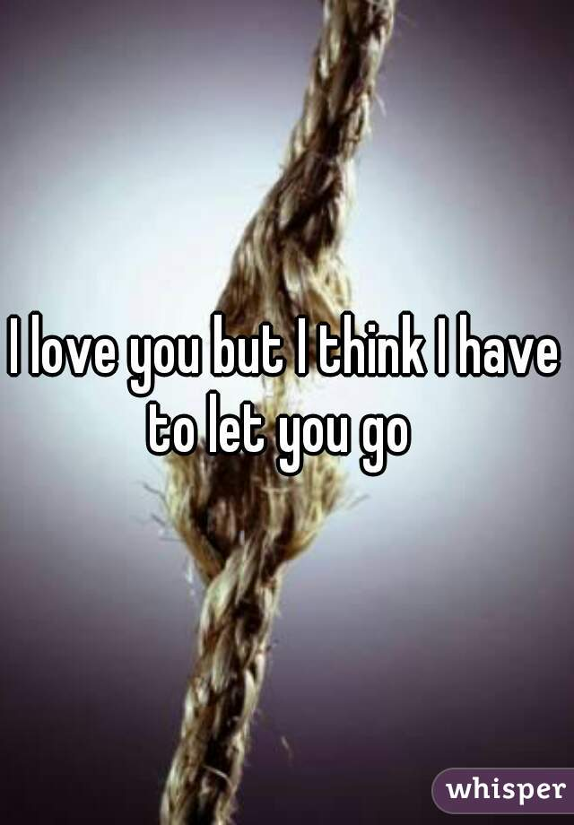 I love you but I think I have to let you go