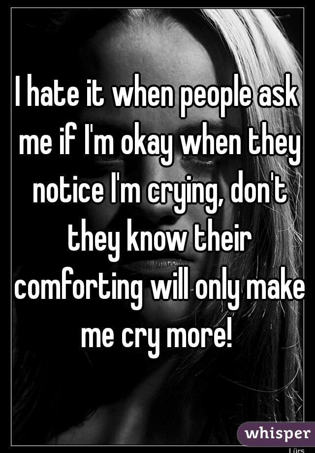 I hate it when people ask me if I'm okay when they notice I'm crying, don't they know their comforting will only make me cry more!