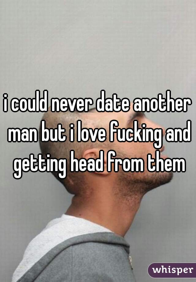 i could never date another man but i love fucking and getting head from them