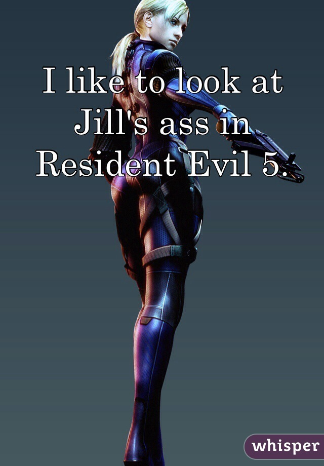 I like to look at Jill's ass in Resident Evil 5.