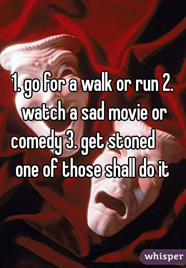 1. go for a walk or run 2. watch a sad movie or comedy 3. get stoned       one of those shall do it