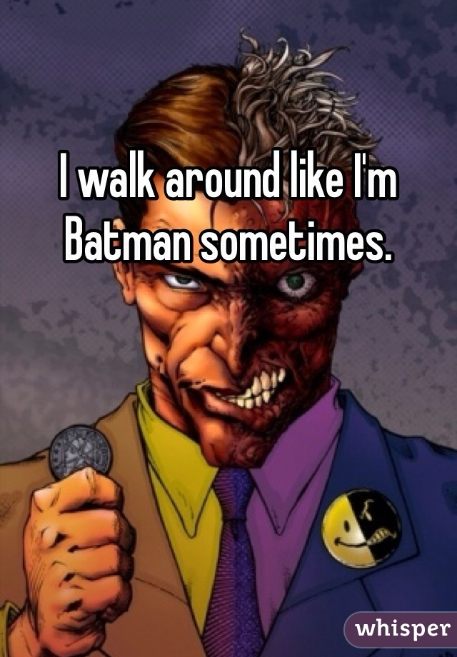 I walk around like I'm Batman sometimes.