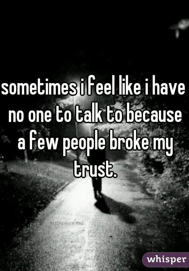 sometimes i feel like i have no one to talk to because a few people broke my trust.