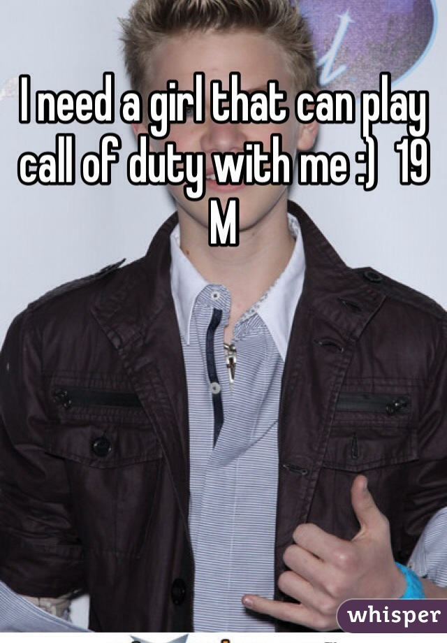 I need a girl that can play call of duty with me :)  19 M