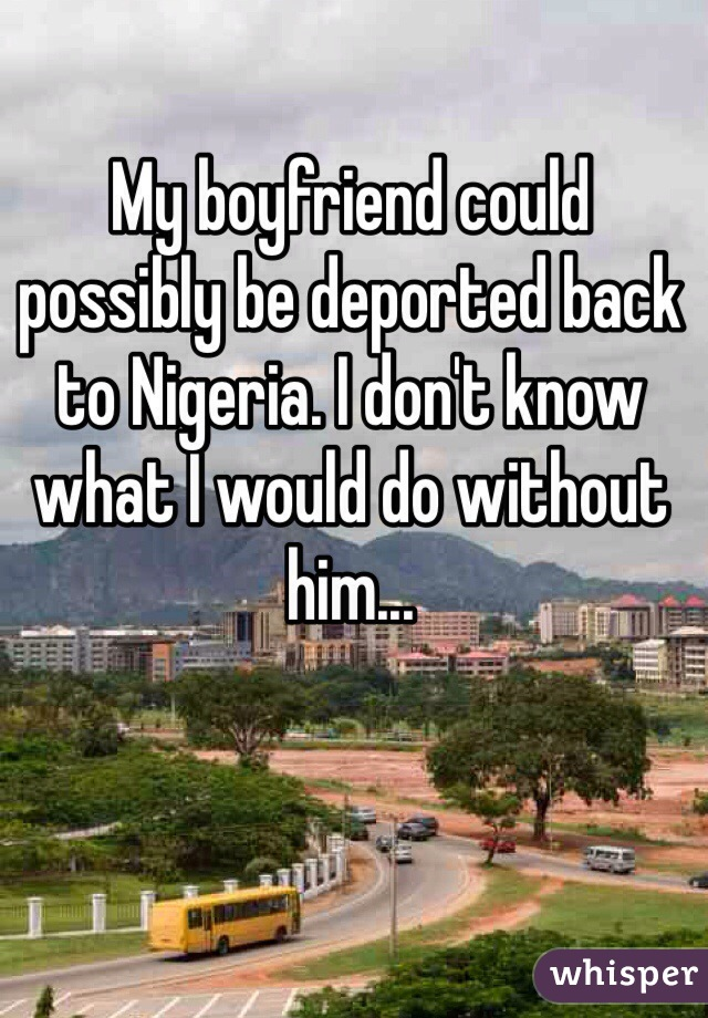 My boyfriend could possibly be deported back to Nigeria. I don't know what I would do without him...