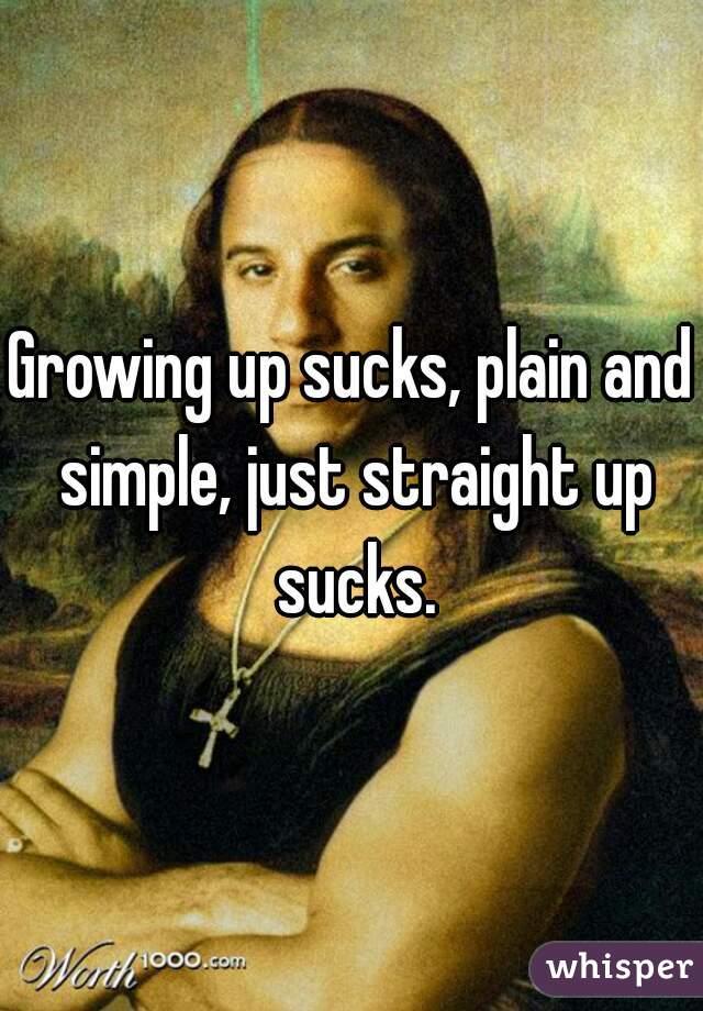 Growing up sucks, plain and simple, just straight up sucks.