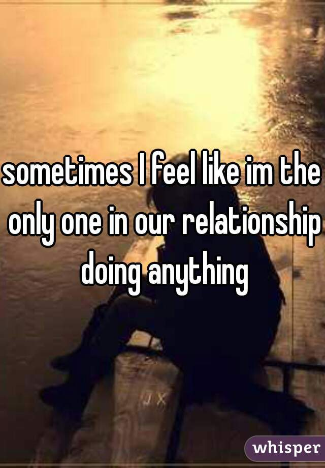 sometimes I feel like im the only one in our relationship doing anything