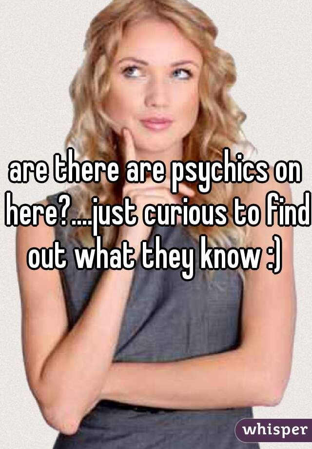 are there are psychics on here?....just curious to find out what they know :)