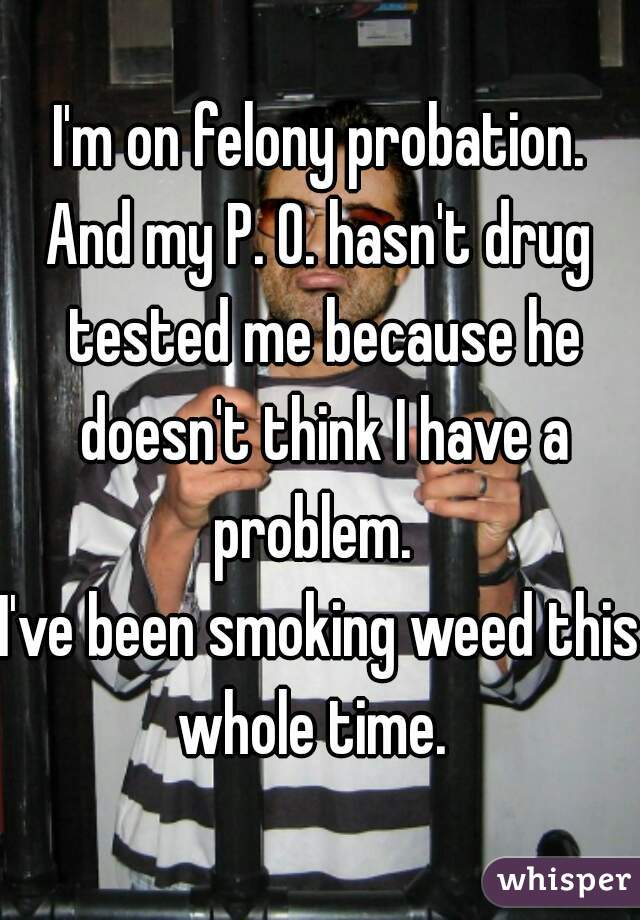 I'm on felony probation. And my P. O. hasn't drug tested me because he doesn't think I have a problem.     I've been smoking weed this whole time.