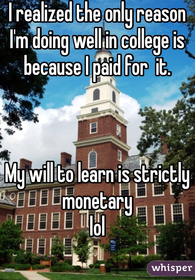 I realized the only reason I'm doing well in college is because I paid for  it.    My will to learn is strictly monetary  lol