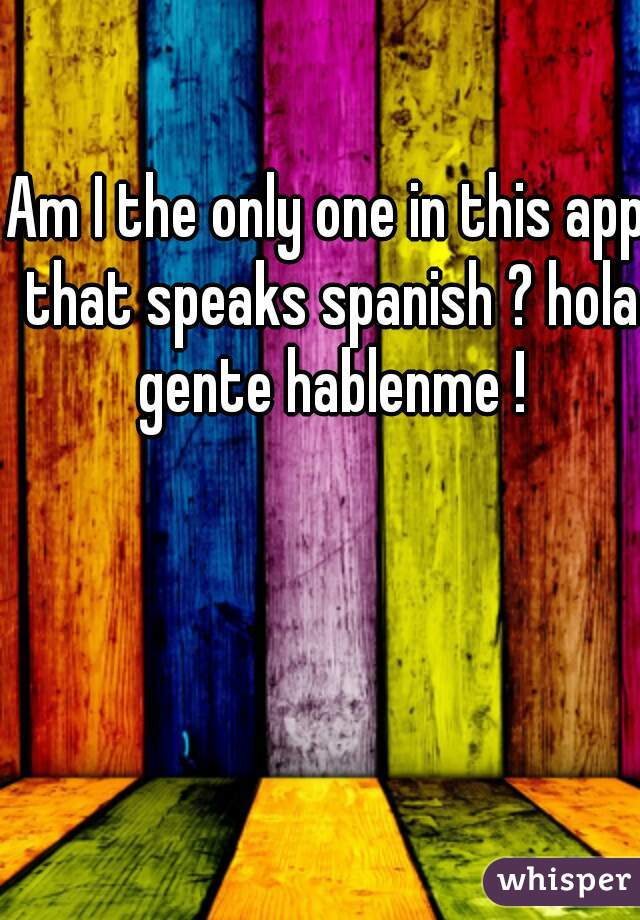 Am I the only one in this app that speaks spanish ? hola gente hablenme !