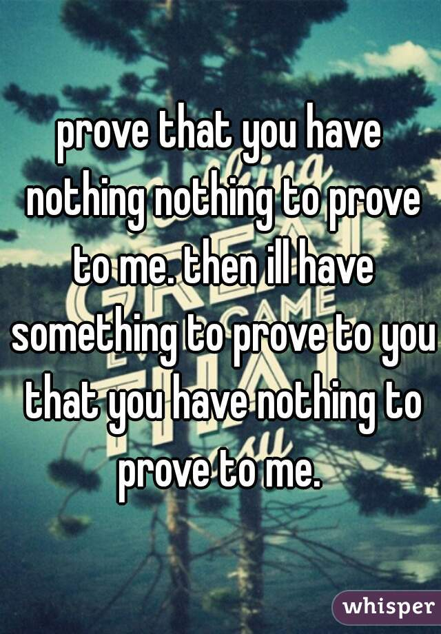 prove that you have nothing nothing to prove to me. then ill have something to prove to you that you have nothing to prove to me.